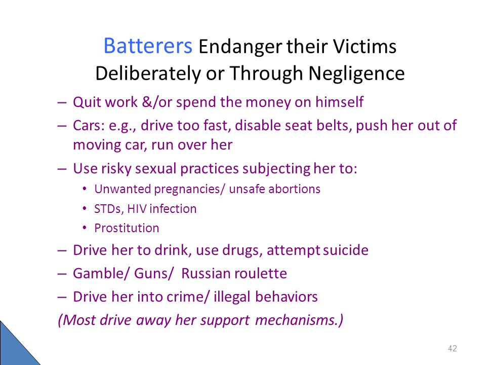 Batterers Endanger their Victims Deliberately or Through Negligence – Quit work &/or spend the money on himself – Cars: e.g., drive too fast, disable