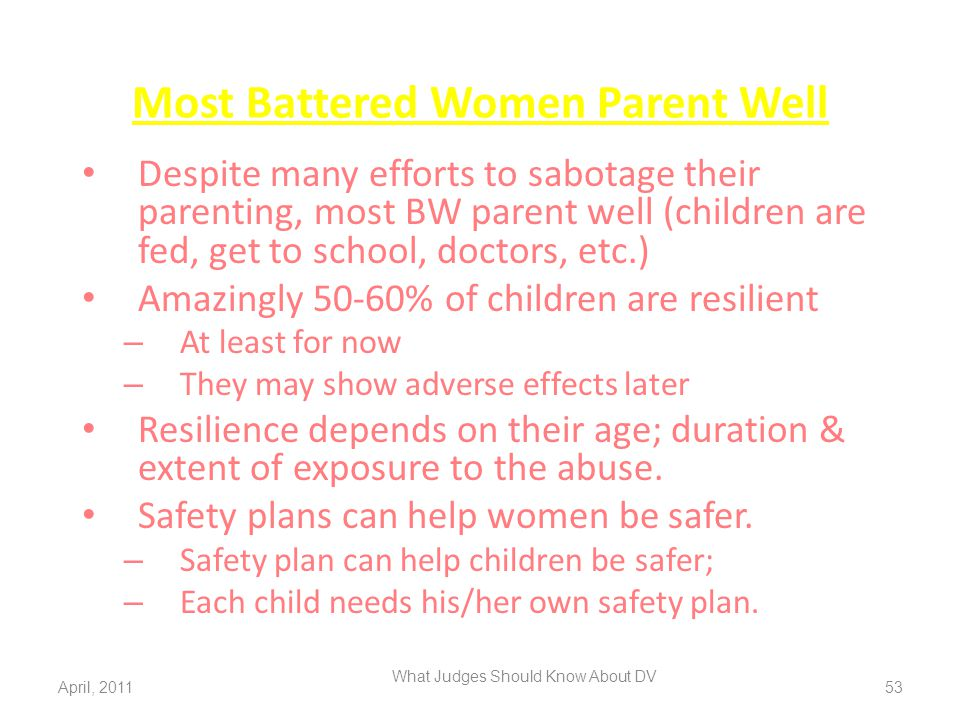Most Battered Women Parent Well Despite many efforts to sabotage their parenting, most BW parent well (children are fed, get to school, doctors, etc.)