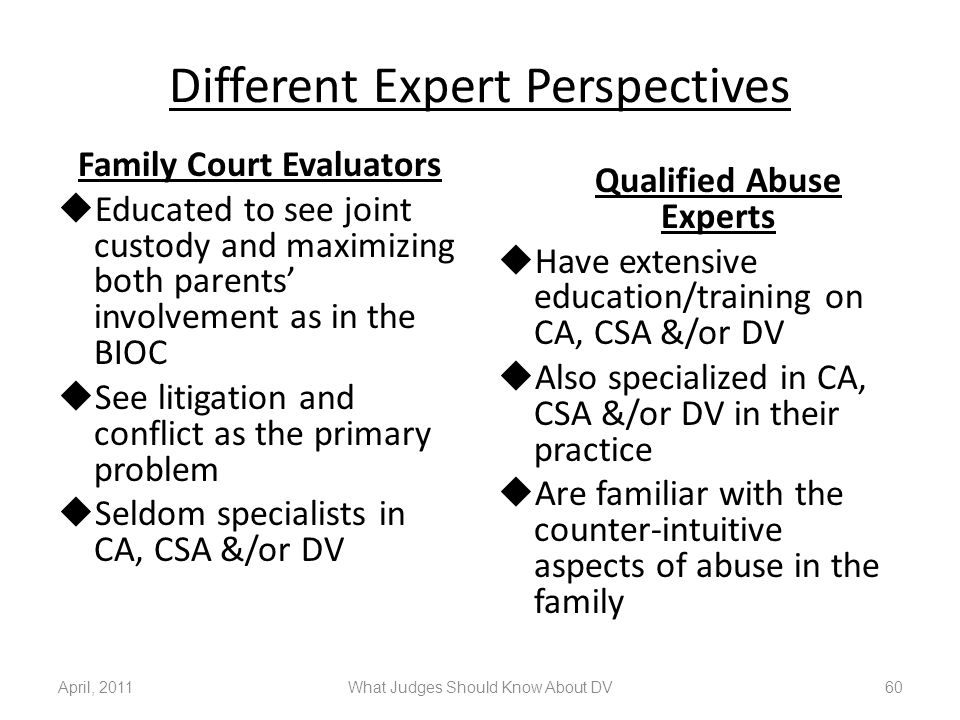 Different Expert Perspectives Family Court Evaluators  Educated to see joint custody and maximizing both parents' involvement as in the BIOC  See li