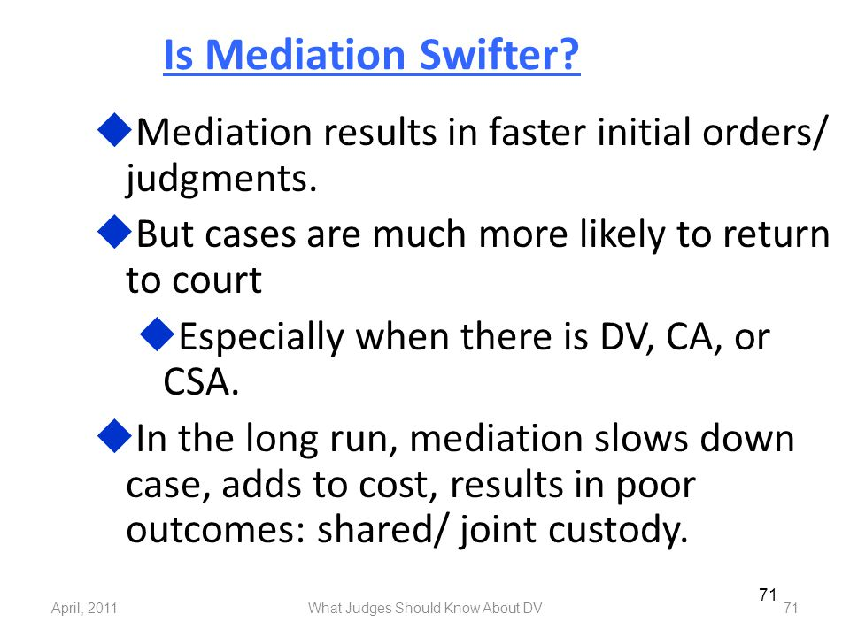 April, 2011What Judges Should Know About DV71 Is Mediation Swifter?  Mediation results in faster initial orders/ judgments.  But cases are much more
