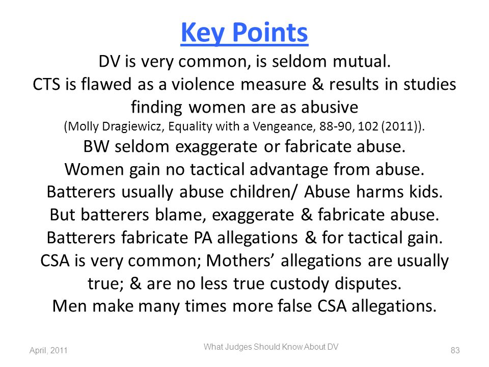 Key Points DV is very common, is seldom mutual. CTS is flawed as a violence measure & results in studies finding women are as abusive (Molly Dragiewic