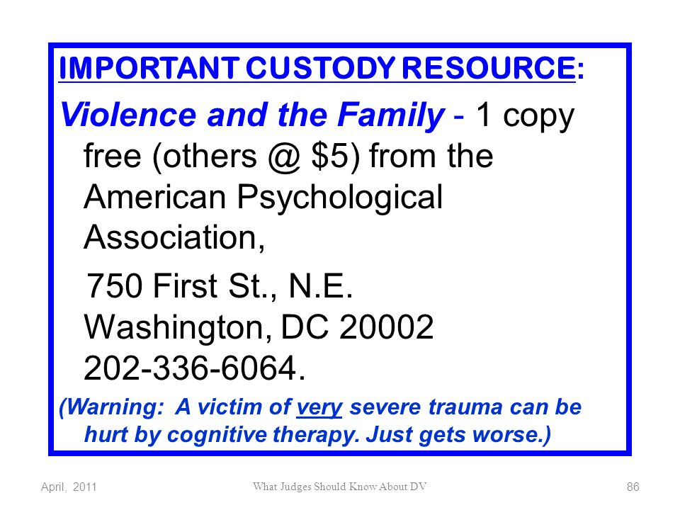 April, 2011 What Judges Should Know About DV 86 IMPORTANT CUSTODY RESOURCE : Violence and the Family - 1 copy free (others @ $5) from the American Psy