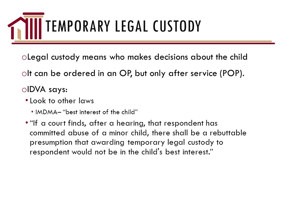 TEMPORARY LEGAL CUSTODY o Legal custody means who makes decisions about the child o It can be ordered in an OP, but only after service (POP).