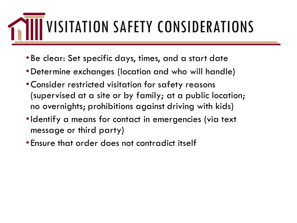 VISITATION SAFETY CONSIDERATIONS Be clear: Set specific days, times, and a start date Determine exchanges (location and who will handle) Consider restricted visitation for safety reasons (supervised at a site or by family; at a public location; no overnights; prohibitions against driving with kids) Identify a means for contact in emergencies (via text message or third party) Ensure that order does not contradict itself