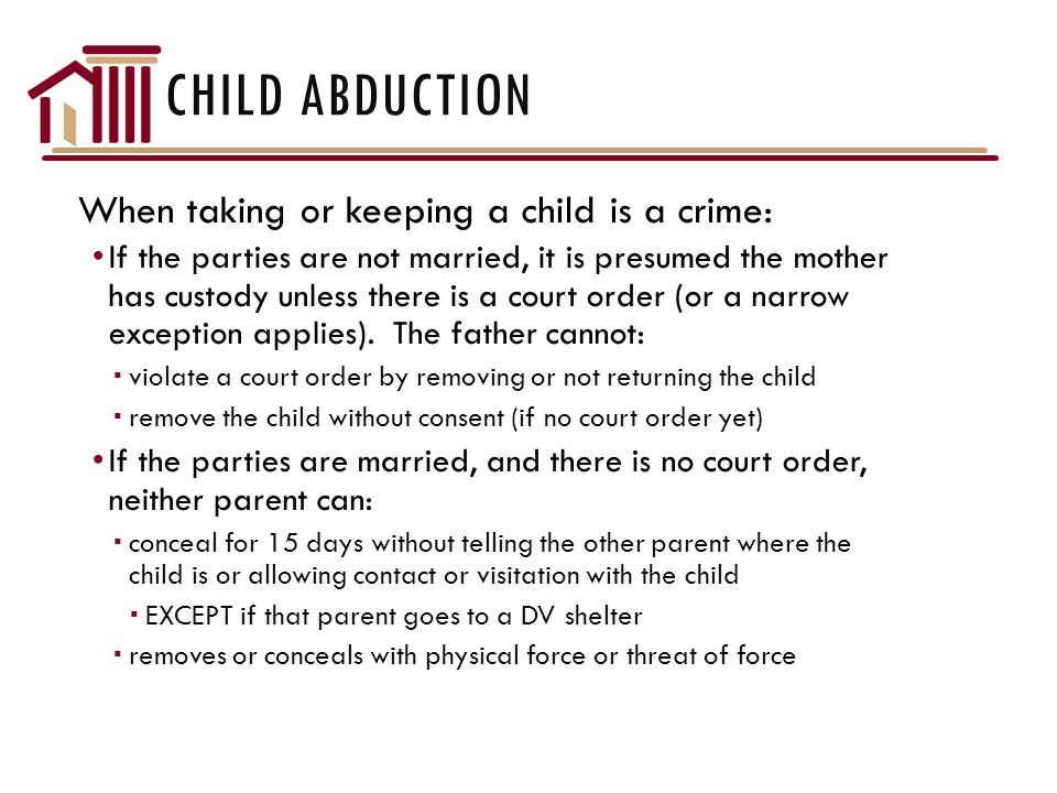 CHILD ABDUCTION When taking or keeping a child is a crime: If the parties are not married, it is presumed the mother has custody unless there is a court order (or a narrow exception applies).
