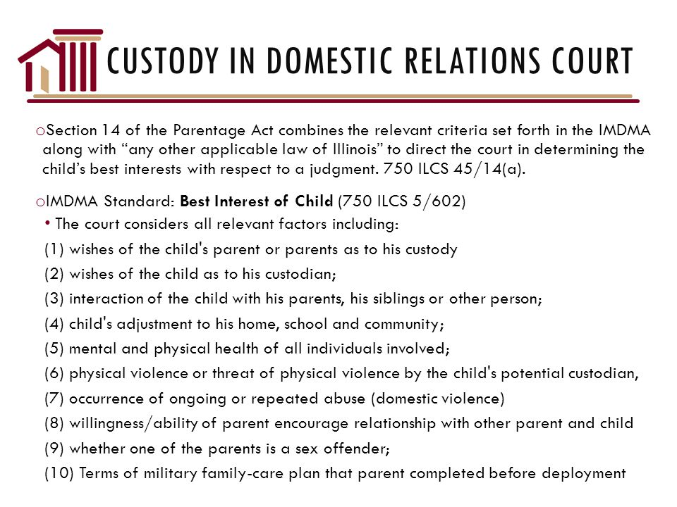 CUSTODY IN DOMESTIC RELATIONS COURT o Section 14 of the Parentage Act combines the relevant criteria set forth in the IMDMA along with any other applicable law of Illinois to direct the court in determining the child's best interests with respect to a judgment.