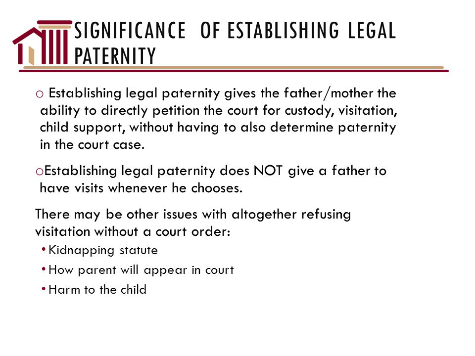 SIGNIFICANCE OF ESTABLISHING LEGAL PATERNITY o Establishing legal paternity gives the father/mother the ability to directly petition the court for custody, visitation, child support, without having to also determine paternity in the court case.