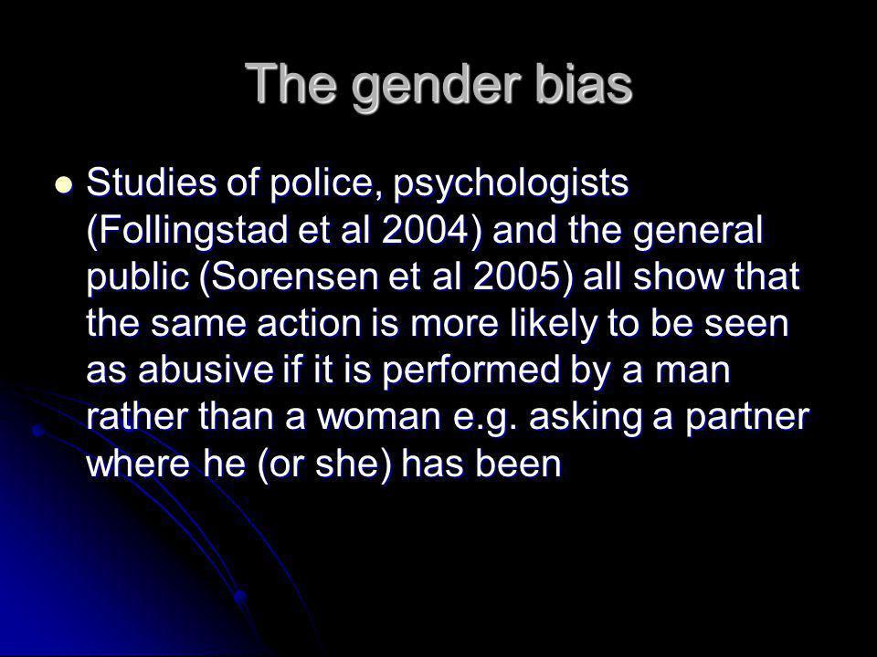 The gender bias Studies of police, psychologists (Follingstad et al 2004) and the general public (Sorensen et al 2005) all show that the same action i
