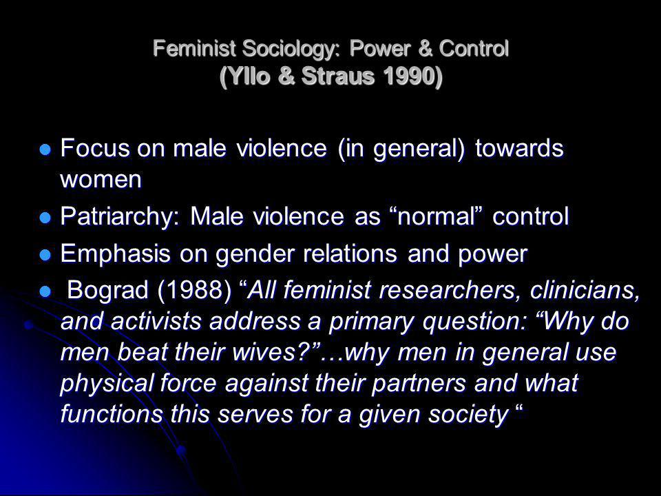 Feminist Sociology: Power & Control (Yllo & Straus 1990) Focus on male violence (in general) towards women Focus on male violence (in general) towards