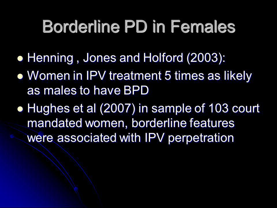 Borderline PD in Females Henning, Jones and Holford (2003): Henning, Jones and Holford (2003): Women in IPV treatment 5 times as likely as males to ha