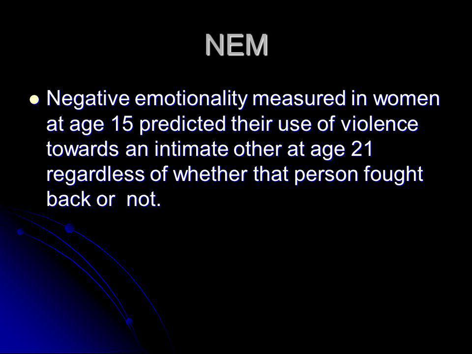 NEM Negative emotionality measured in women at age 15 predicted their use of violence towards an intimate other at age 21 regardless of whether that p