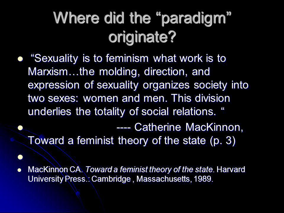 """Where did the """"paradigm"""" originate? """"Sexuality is to feminism what work is to Marxism…the molding, direction, and expression of sexuality organizes so"""