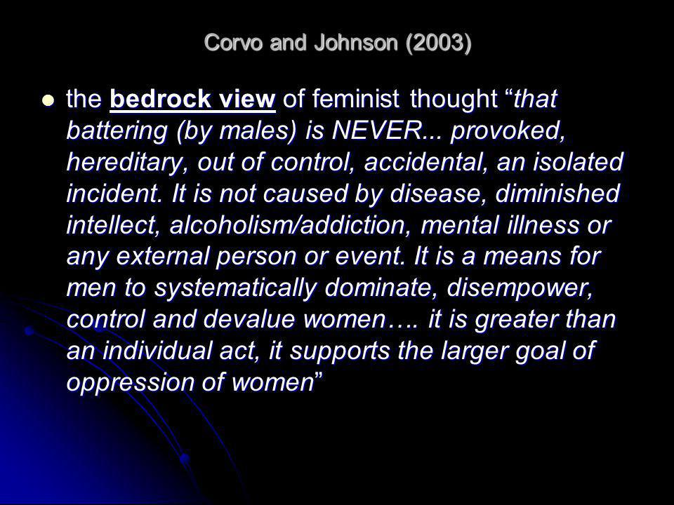 """Corvo and Johnson (2003) the bedrock view of feminist thought """"that battering (by males) is NEVER... provoked, hereditary, out of control, accidental,"""