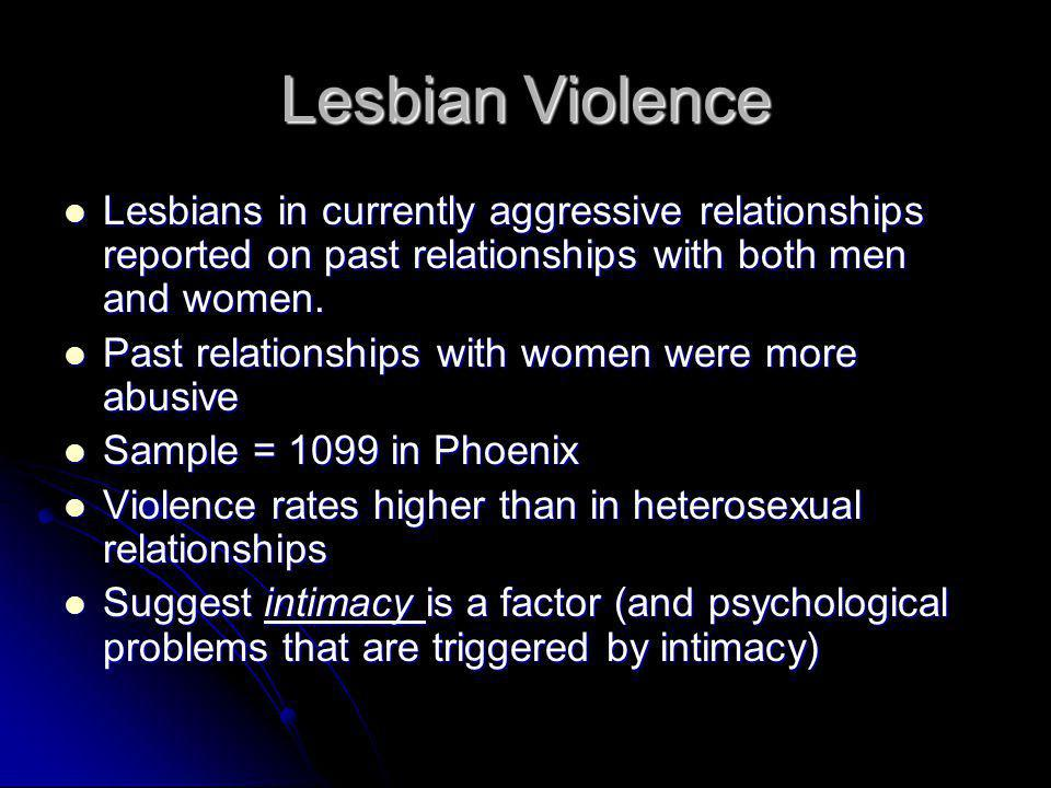 Lesbian Violence Lesbians in currently aggressive relationships reported on past relationships with both men and women. Lesbians in currently aggressi
