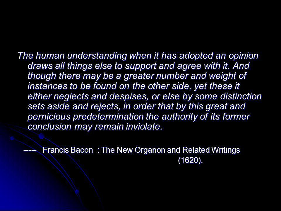 The human understanding when it has adopted an opinion draws all things else to support and agree with it. And though there may be a greater number an