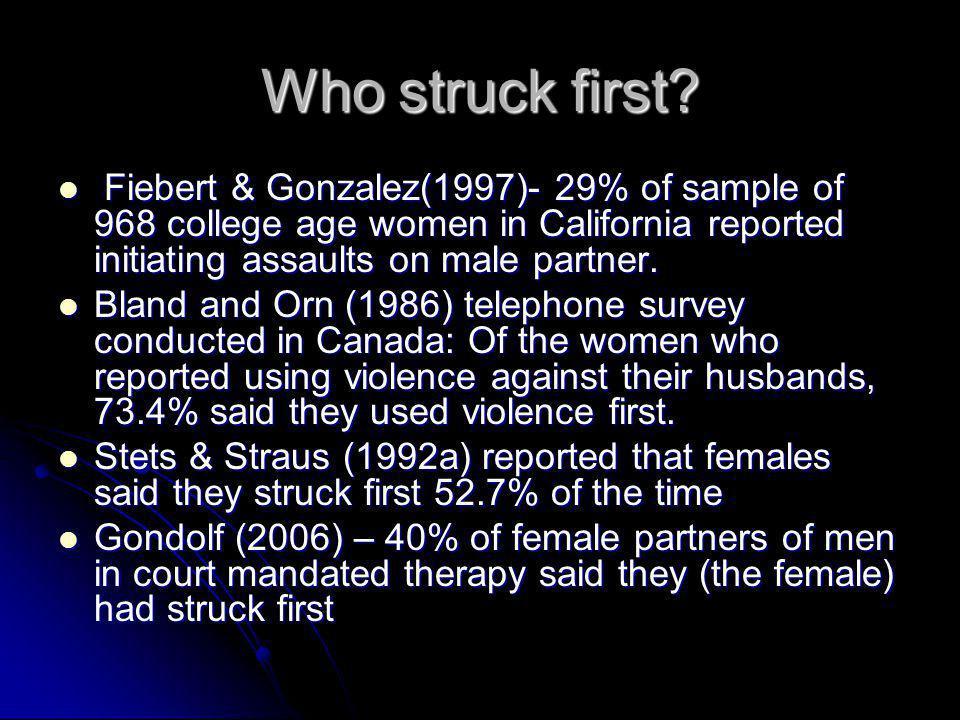Who struck first? Fiebert & Gonzalez(1997)- 29% of sample of 968 college age women in California reported initiating assaults on male partner. Fiebert