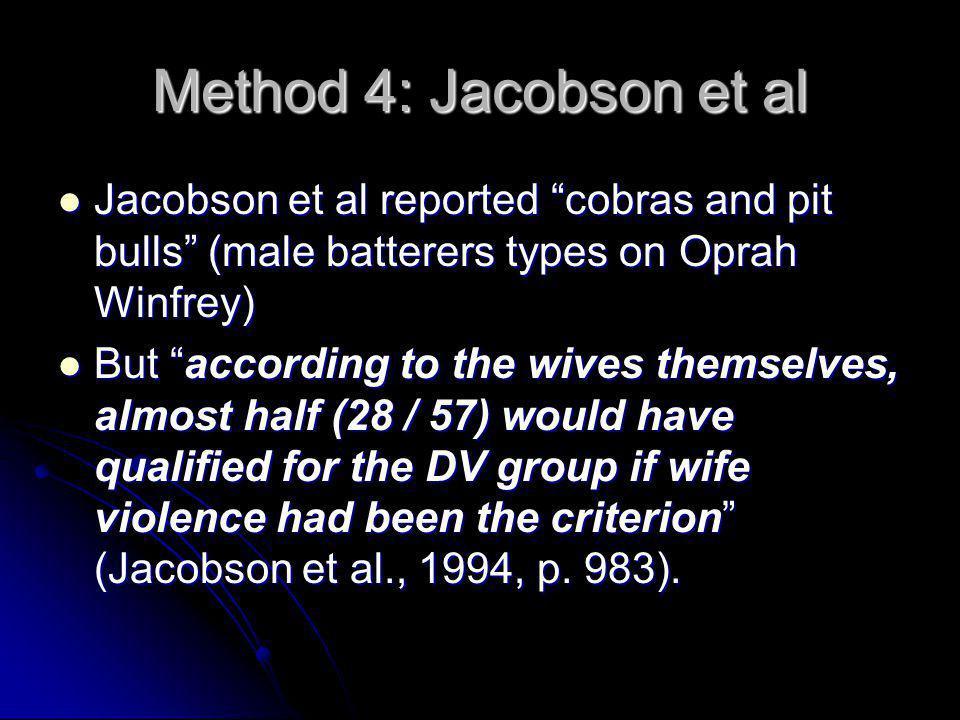 "Method 4: Jacobson et al Jacobson et al reported ""cobras and pit bulls"" (male batterers types on Oprah Winfrey) Jacobson et al reported ""cobras and pi"