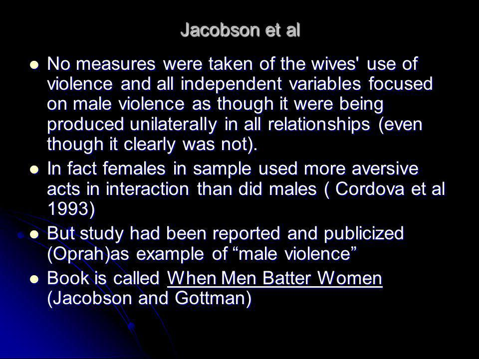 Jacobson et al No measures were taken of the wives' use of violence and all independent variables focused on male violence as though it were being pro