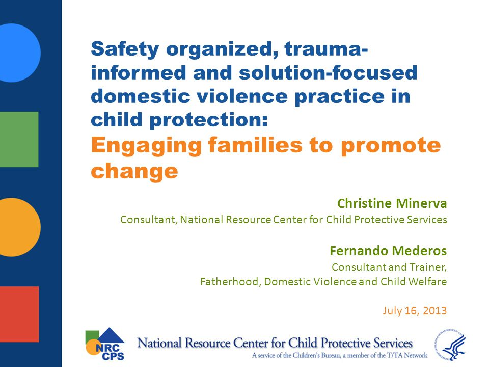 Learning objectives Understand what constitutes a safety organized, trauma informed, solution focused approach to engaging individual family members in domestic violence (DV) cases in child welfare Know the resources available to support continued learning about these approaches and enhance development of DV practice