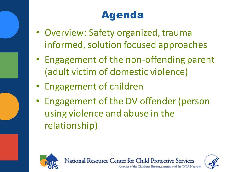 Framework for Engagement Trauma Informed: Acknowledges and responds to the varying impact of traumatic stress on children, caregivers, families, and those who have contact with the system. Safety Organized: Ongoing and continuous engagement that explores risks, protective factors, and strategies to create safety.