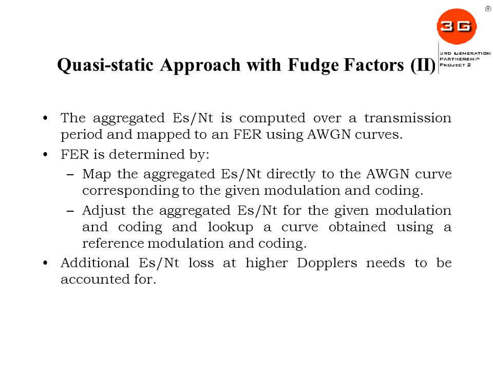Quasi-static Approach with Fudge Factors (II) The aggregated Es/Nt is computed over a transmission period and mapped to an FER using AWGN curves.