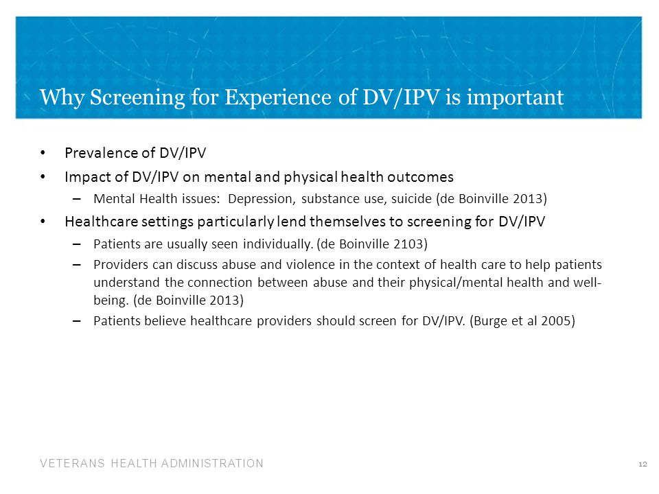 VETERANS HEALTH ADMINISTRATION Why Screening for Experience of DV/IPV is important Prevalence of DV/IPV Impact of DV/IPV on mental and physical health