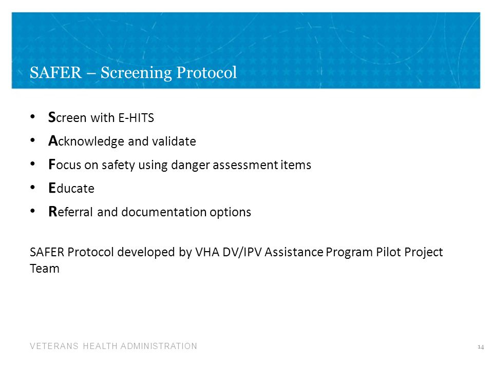 VETERANS HEALTH ADMINISTRATION SAFER – Screening Protocol S creen with E-HITS A cknowledge and validate F ocus on safety using danger assessment items