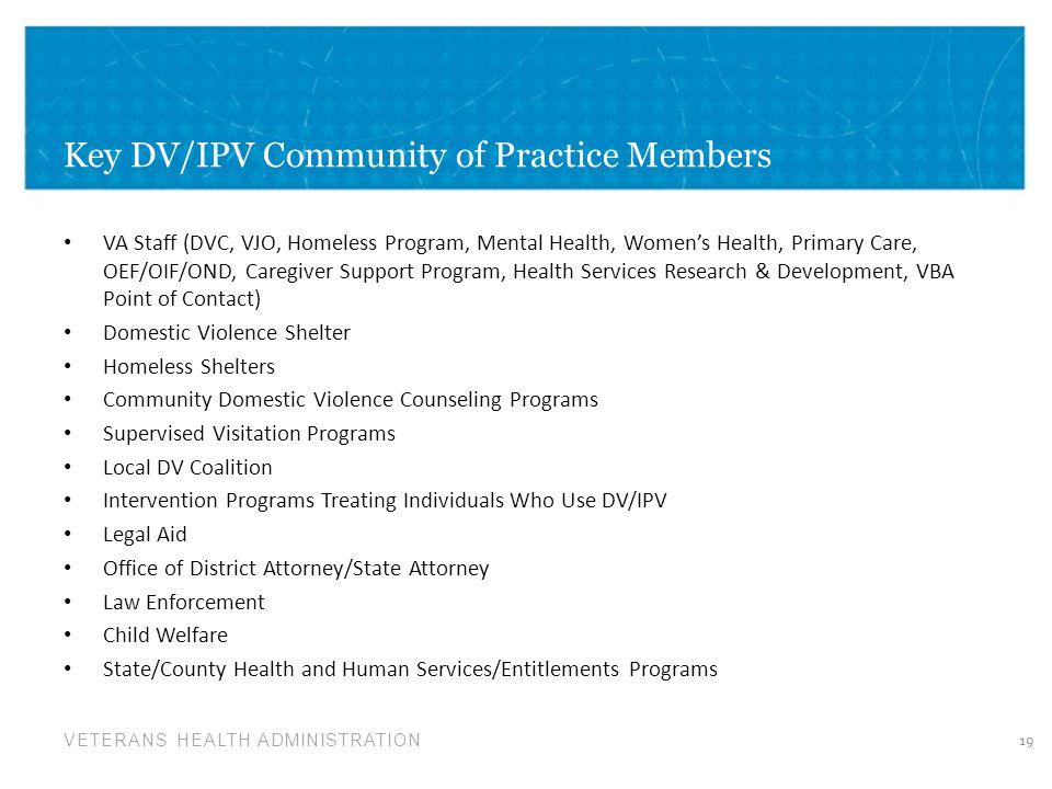 VETERANS HEALTH ADMINISTRATION Key DV/IPV Community of Practice Members VA Staff (DVC, VJO, Homeless Program, Mental Health, Women's Health, Primary C