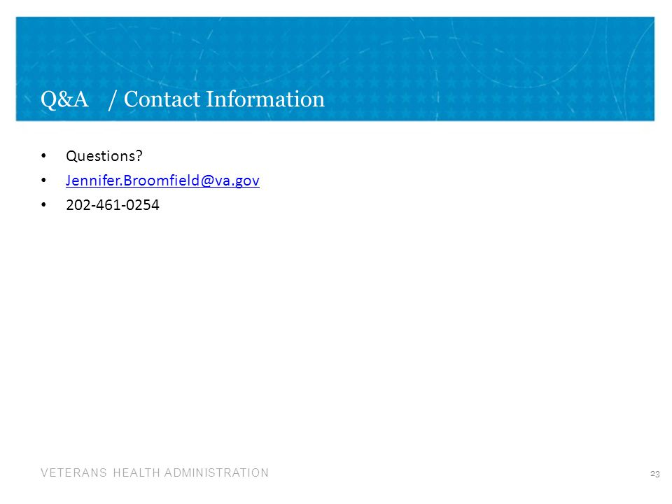 VETERANS HEALTH ADMINISTRATION Q&A/ Contact Information Questions? Jennifer.Broomfield@va.gov 202-461-0254 23