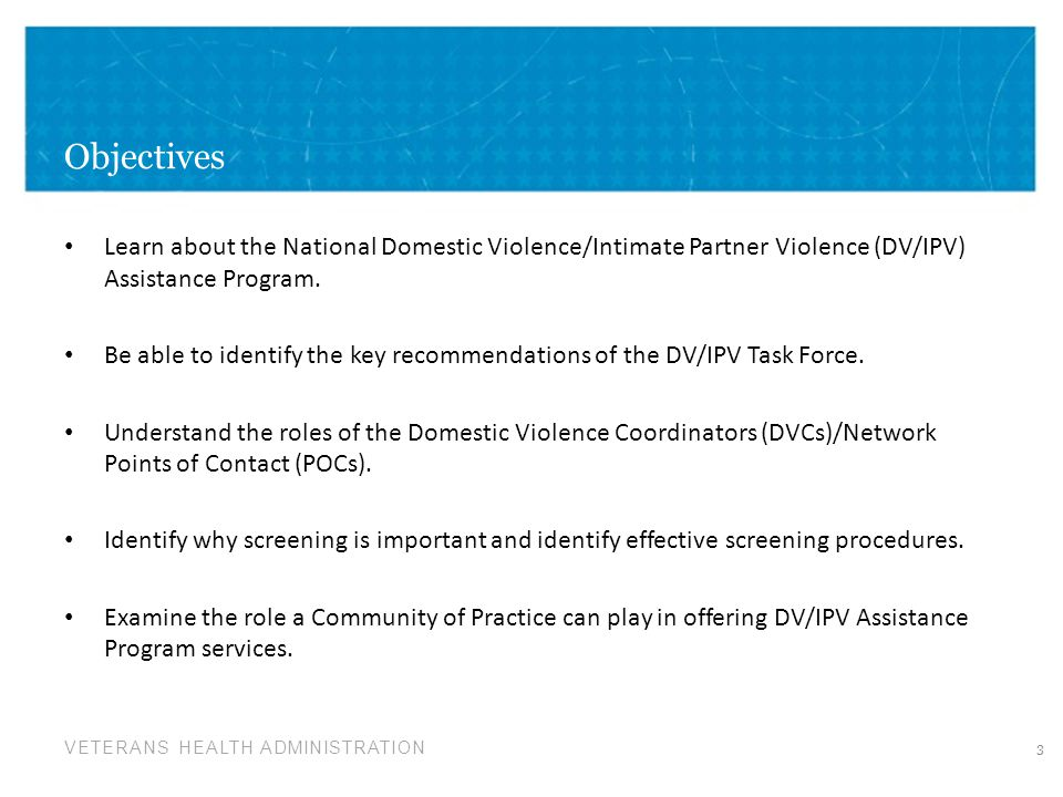 VETERANS HEALTH ADMINISTRATION Objectives Learn about the National Domestic Violence/Intimate Partner Violence (DV/IPV) Assistance Program. Be able to