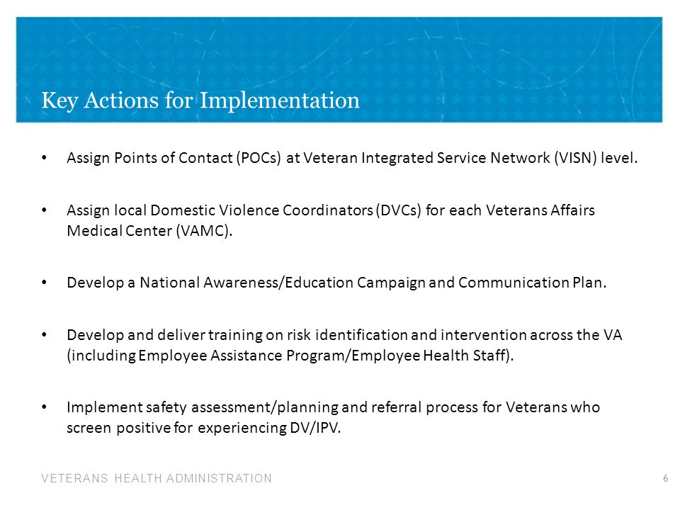 VETERANS HEALTH ADMINISTRATION Key Actions for Implementation Assign Points of Contact (POCs) at Veteran Integrated Service Network (VISN) level. Assi