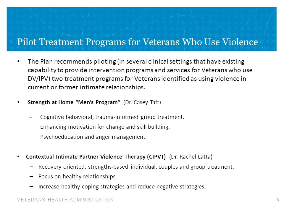 VETERANS HEALTH ADMINISTRATION Pilot Treatment Programs for Veterans Who Use Violence The Plan recommends piloting (in several clinical settings that