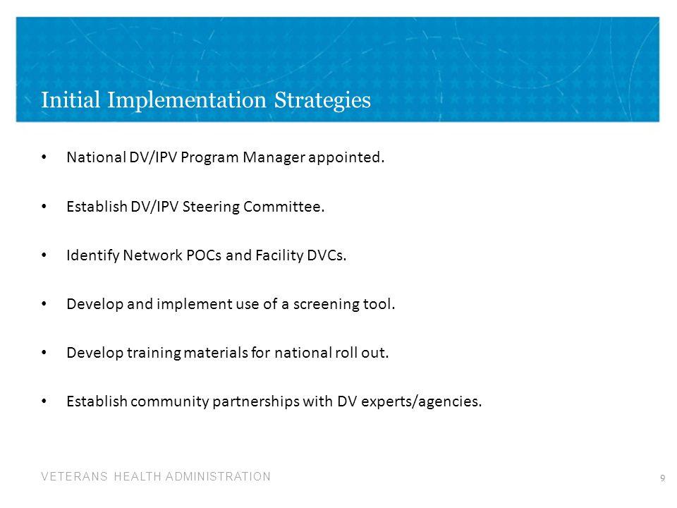 VETERANS HEALTH ADMINISTRATION Initial Implementation Strategies National DV/IPV Program Manager appointed. Establish DV/IPV Steering Committee. Ident