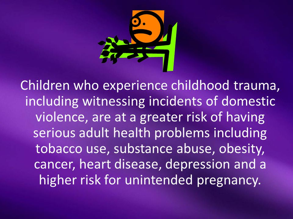 Children who experience childhood trauma, including witnessing incidents of domestic violence, are at a greater risk of having serious adult health problems including tobacco use, substance abuse, obesity, cancer, heart disease, depression and a higher risk for unintended pregnancy.
