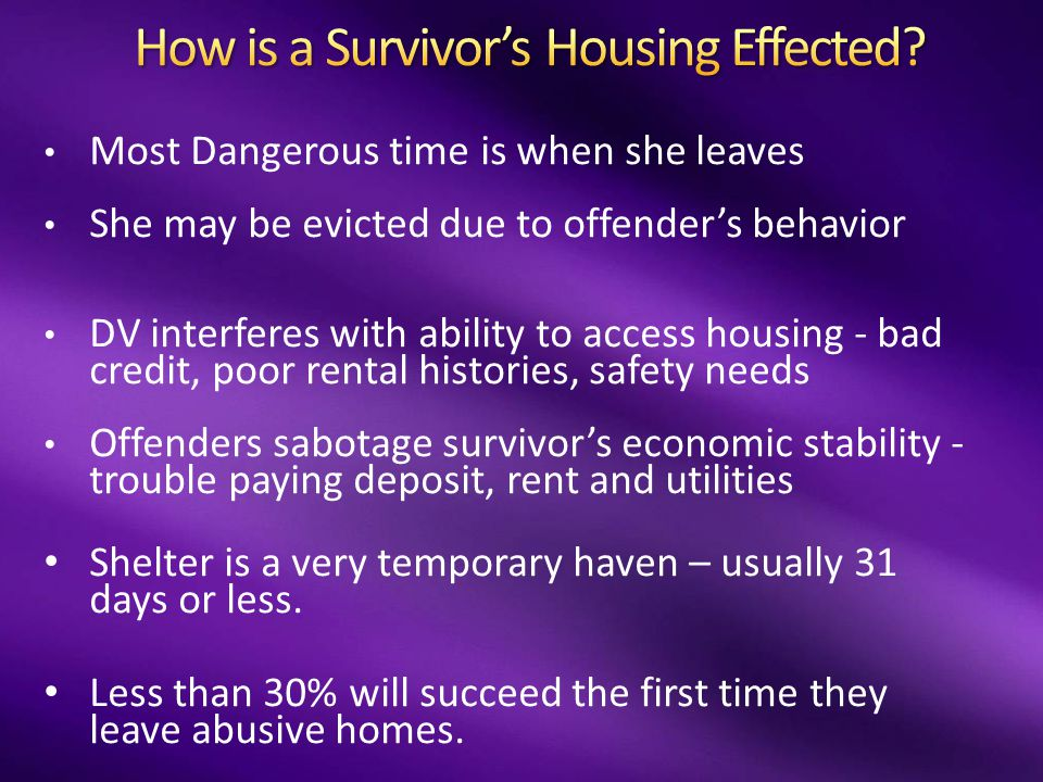Most Dangerous time is when she leaves She may be evicted due to offender's behavior DV interferes with ability to access housing - bad credit, poor rental histories, safety needs Offenders sabotage survivor's economic stability - trouble paying deposit, rent and utilities Shelter is a very temporary haven – usually 31 days or less.