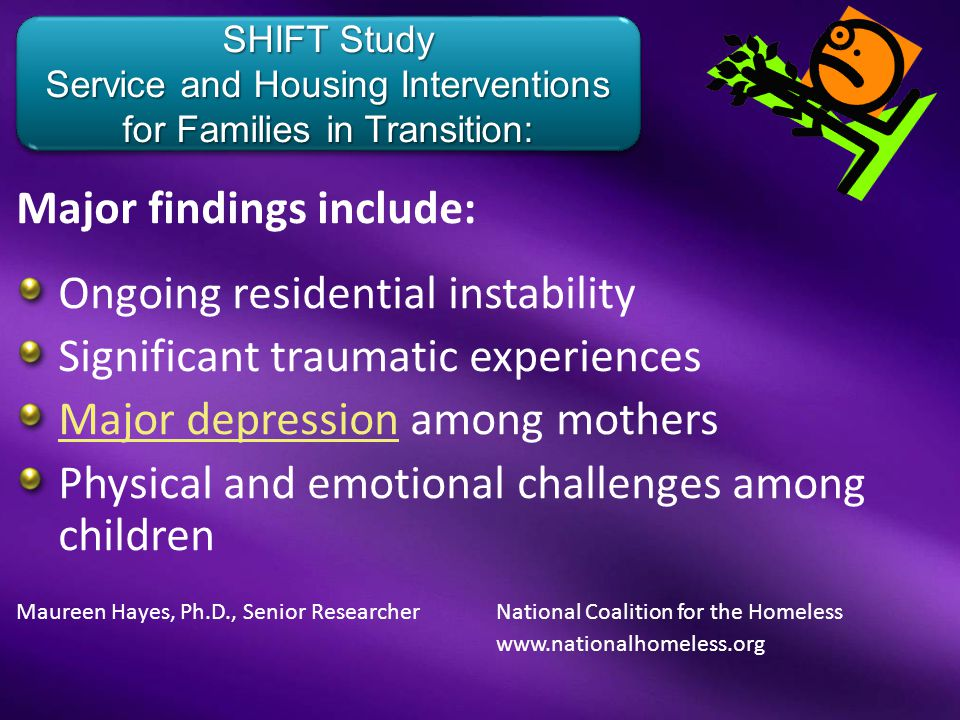Major findings include: Ongoing residential instability Significant traumatic experiences Major depressionMajor depression among mothers Physical and emotional challenges among children Maureen Hayes, Ph.D., Senior Researcher National Coalition for the Homeless www.nationalhomeless.org SHIFT Study Service and Housing Interventions for Families in Transition: SHIFT Study Service and Housing Interventions for Families in Transition: