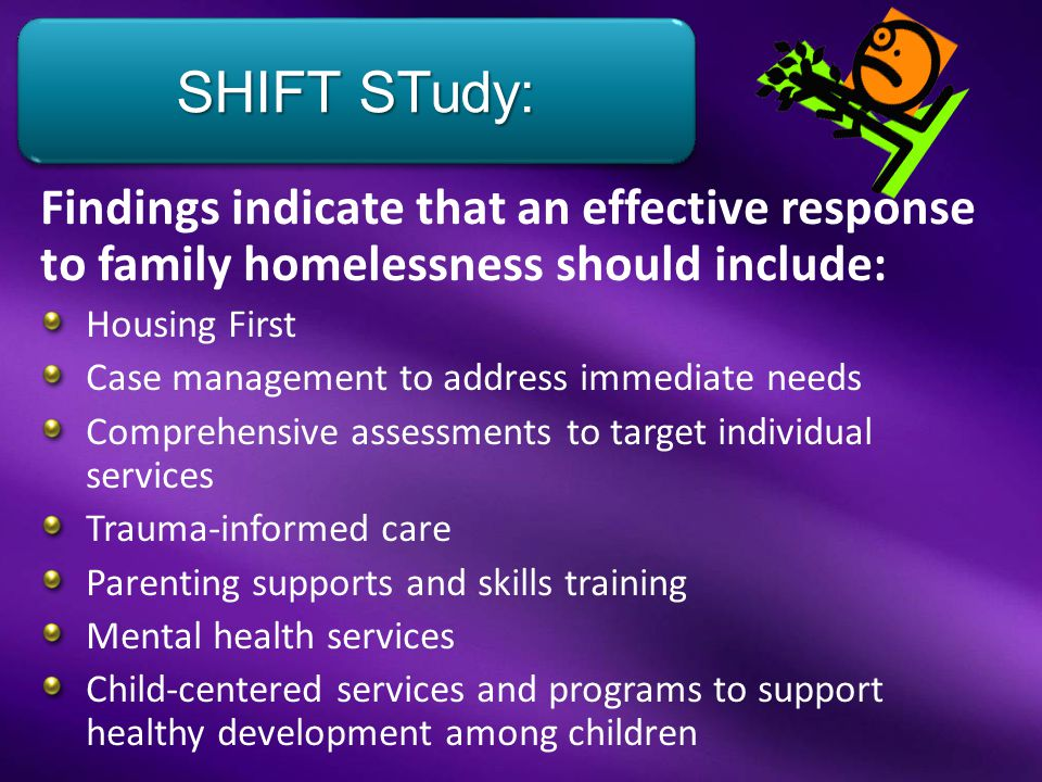 Findings indicate that an effective response to family homelessness should include: Housing First Case management to address immediate needs Comprehensive assessments to target individual services Trauma-informed care Parenting supports and skills training Mental health services Child-centered services and programs to support healthy development among children Hayes, Ph.D., Senior Researcher SHIFT STudy: