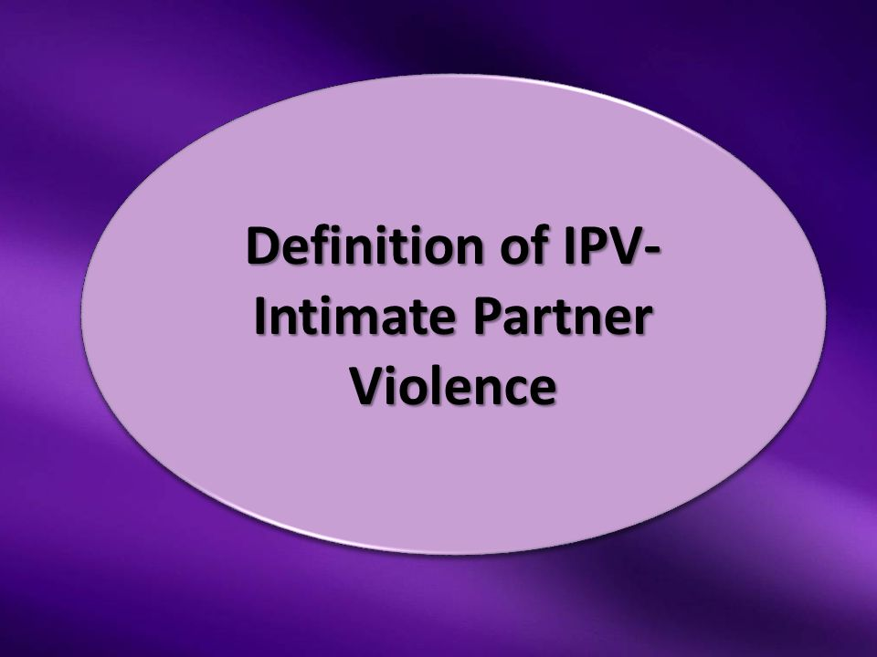 Definition of IPV- Intimate Partner Violence Definition of IPV- Intimate Partner Violence