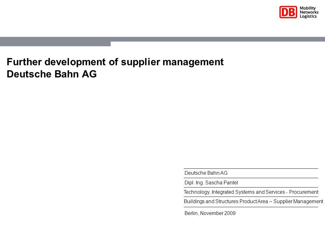 Berlin, November 2009 Deutsche Bahn AG Dipl. Ing. Sascha Pantel Technology, Integrated Systems and Services - Procurement Further development of suppl