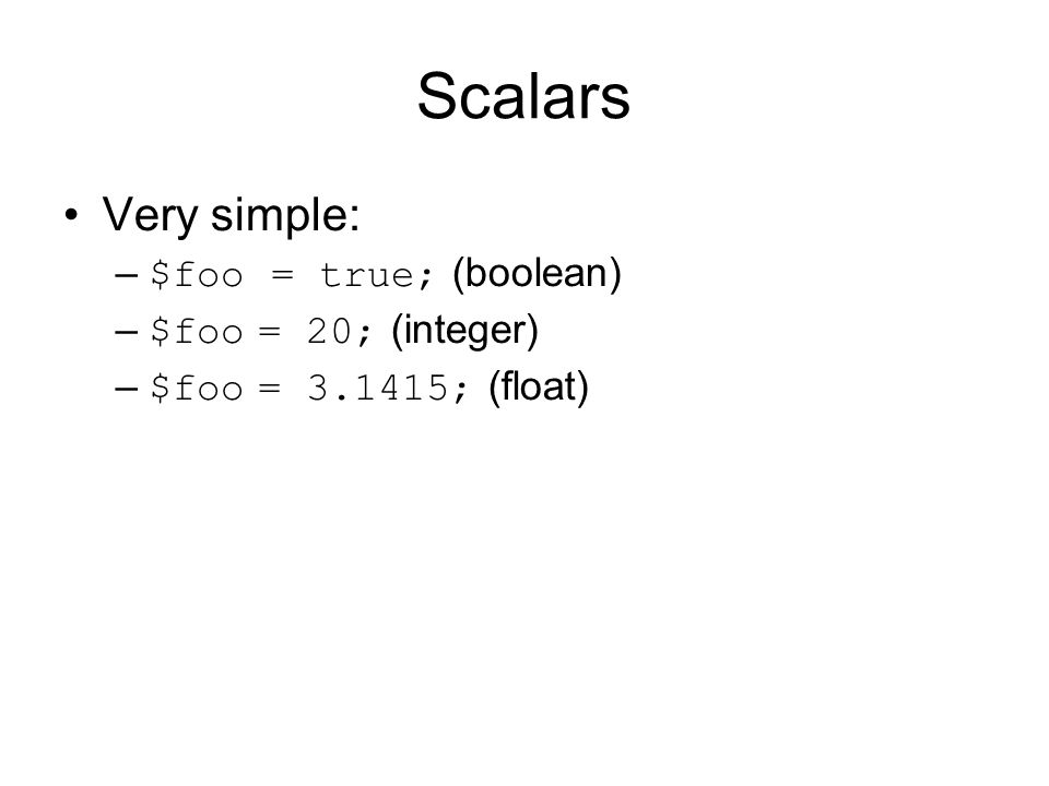 Scalars Very simple: – $foo = true; (boolean) – $foo = 20; (integer) – $foo = 3.1415; (float)