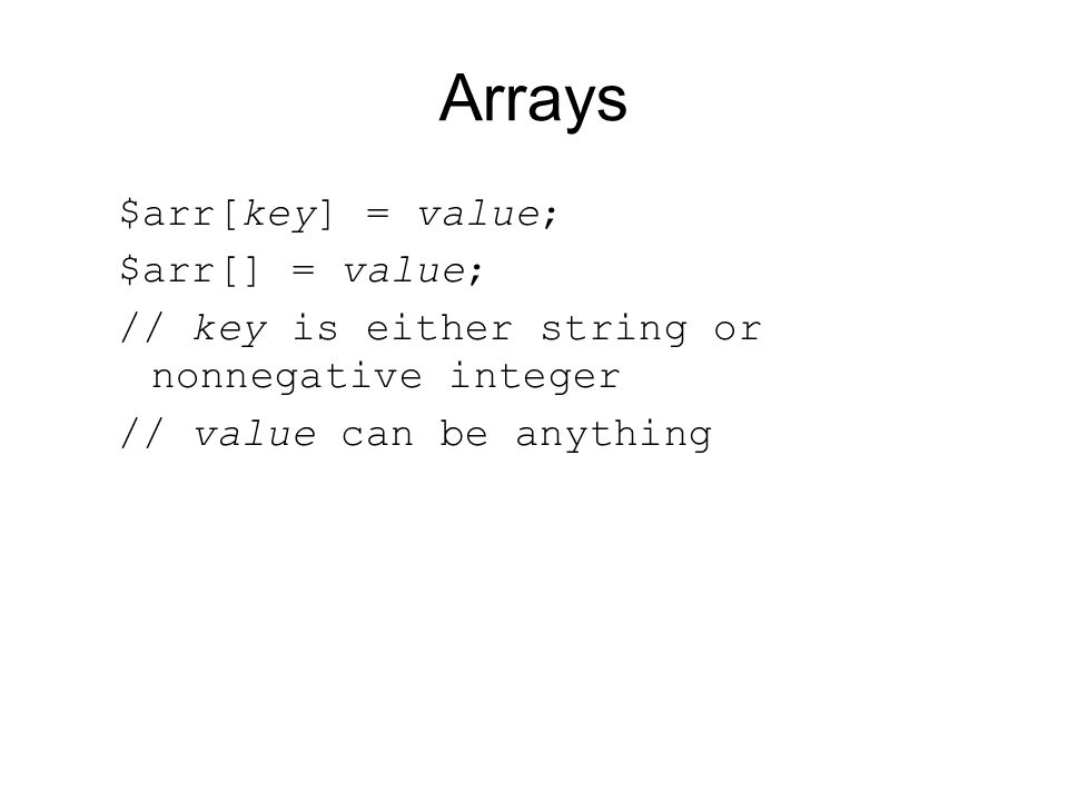 Arrays $arr[key] = value; $arr[] = value; // key is either string or nonnegative integer // value can be anything