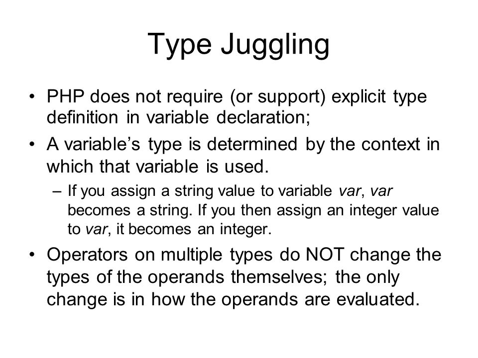 Type Juggling PHP does not require (or support) explicit type definition in variable declaration; A variable's type is determined by the context in which that variable is used.
