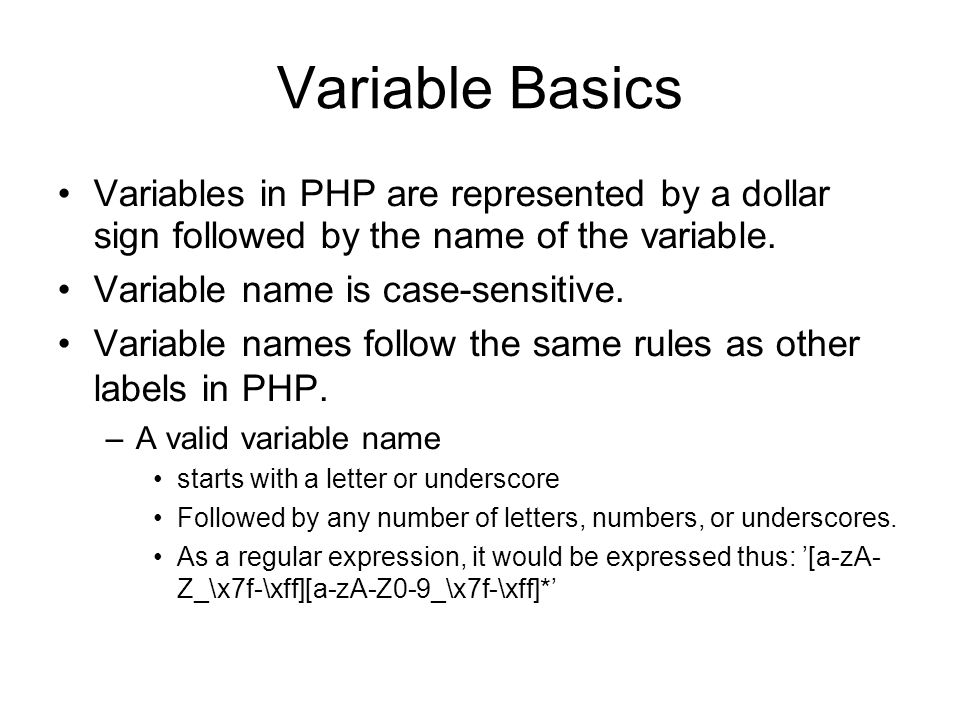Variable Basics Variables in PHP are represented by a dollar sign followed by the name of the variable. Variable name is case-sensitive. Variable name