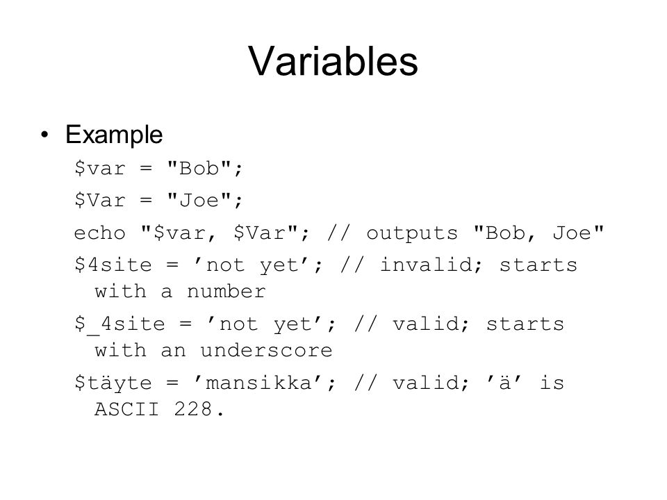 Variables Example $var = Bob ; $Var = Joe ; echo $var, $Var ; // outputs Bob, Joe $4site = 'not yet'; // invalid; starts with a number $_4site = 'not yet'; // valid; starts with an underscore $täyte = 'mansikka'; // valid; 'ä' is ASCII 228.