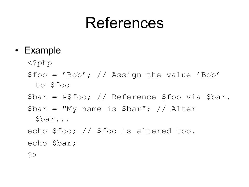 References Example < php $foo = 'Bob'; // Assign the value 'Bob' to $foo $bar = &$foo; // Reference $foo via $bar.