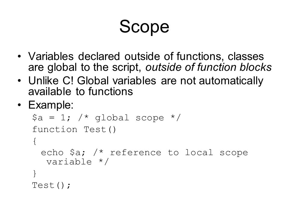 Scope Variables declared outside of functions, classes are global to the script, outside of function blocks Unlike C.
