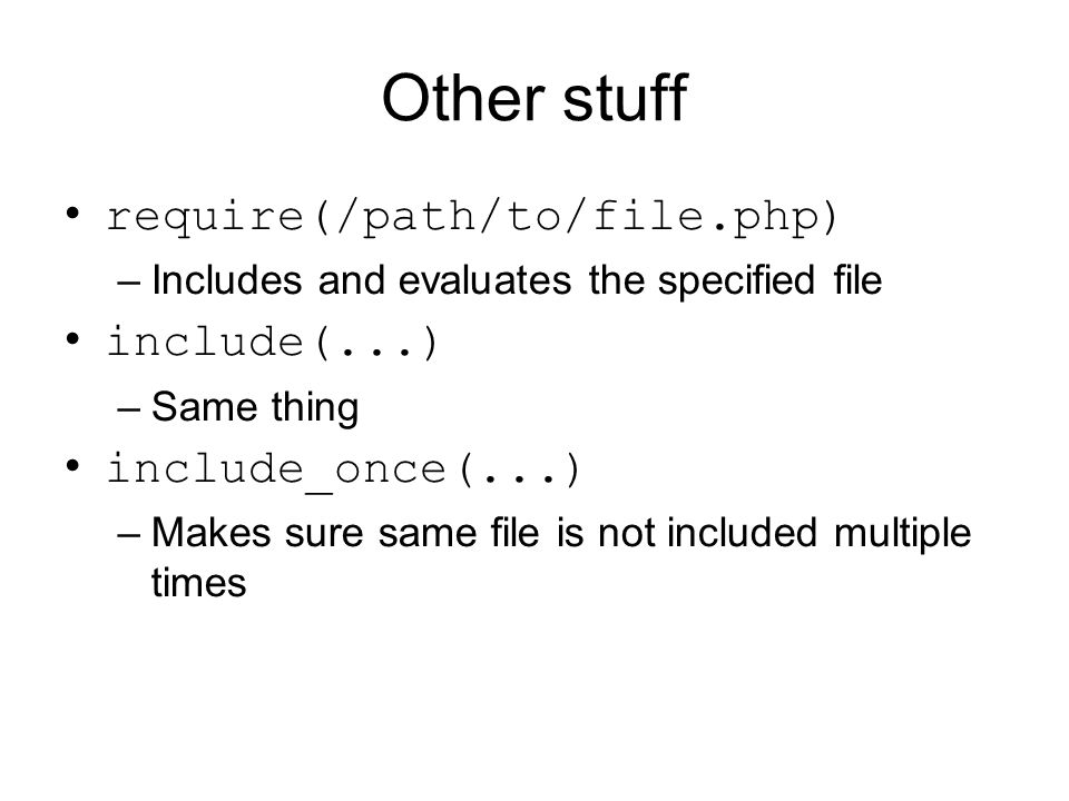 Other stuff require(/path/to/file.php) –Includes and evaluates the specified file include(...) –Same thing include_once(...) –Makes sure same file is not included multiple times