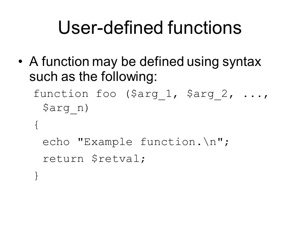 User-defined functions A function may be defined using syntax such as the following: function foo ($arg_1, $arg_2,..., $arg_n) { echo Example function.\n ; return $retval; }