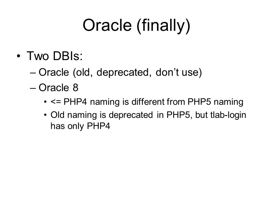 Oracle (finally) Two DBIs: –Oracle (old, deprecated, don't use) –Oracle 8 <= PHP4 naming is different from PHP5 naming Old naming is deprecated in PHP