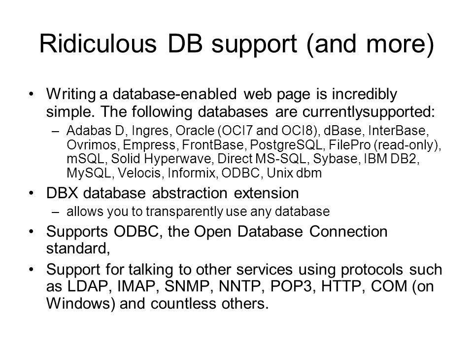 Ridiculous DB support (and more) Writing a database-enabled web page is incredibly simple. The following databases are currentlysupported: –Adabas D,